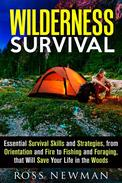 Wilderness Survival: Essential Survival Skills and Strategies, from Orientation and Fire, to Fishing and Foraging, that Will Save Your Life in the Woods