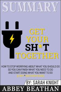 Summary of Get Your Sh*t Together: How to Stop Worrying About What You Should Do So You Can Finish What You Need to Do and Start Doing What You Want to Do (A No F*cks Given Guide) by Sarah Knight