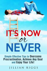 It's Now or Never: Simple Effective Tips to Overcome Procrastination,  Achieve Any Goal and Enjoy Your Life!