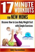 17 Minute Workouts for New Moms - Discover How to Lose Baby Weight Fast with Simple Exercises