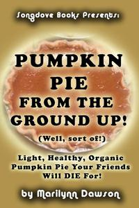 Pumpkin Pie from the Ground Up! (Well, Almost!)