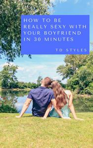 How to Be Really Sexy with Your Boyfriend in 30 Minutes