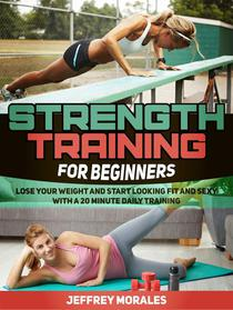 Strength Training For Beginners: Lose Your Weight and Start Looking Fit and Sexy with a 20 minute Daily Training