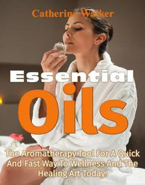 Essential Oils: The Aromatherapy Tools For A Quick and Fast Way to Wellness And The Healing Art Today!