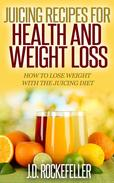 Juicing Recipes for Health and Weight Loss: How to Lose Weight with the Juicing Diet