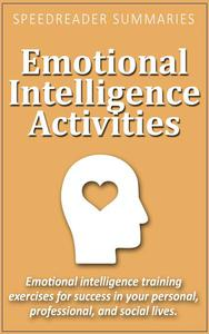 Emotional Intelligence Activities: Emotional Intelligence Training Exercises for Success in Your Personal, Professional, and Social Lives