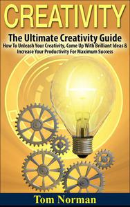 Creativity: The Ultimate Creativity Guide - How To Unleash Your Creativity, Come Up With Brilliant Ideas & Increase Your Productivity For Maximum Success