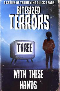 Bitesized Terrors 3: With These Hands
