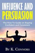 Influence and Persuasion: The How-To Guide on Staying Confident and Consistent