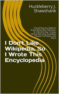 I Don't Like Wikipedia, So I Wrote This Encyclopedia: Everything You Need to Know About John McClane, St. Patrick's Day, Trump, Global Warming, Canadian People, Fox News, and More