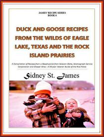 Duck and Goose Recipes from the Wilds of Eagle Lake, Texas and the Rock Island Prairies