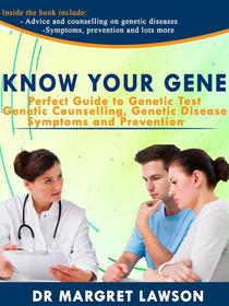 Know Your Gene: Perfect Guide to Genetic Test, Genetic Counseling, Genetic Diseases, Symptoms and Prevention