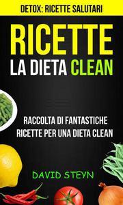 Ricette: La Dieta Clean: Raccolta di Fantastiche Ricette per una Dieta Clean (Detox: Ricette Salutari)