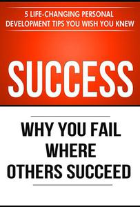 Success: Why You Fail Where Others Succeed - 5 Personal Development Tips You Wish You Knew