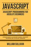 Javascript: Javascript Programming For Absolute Beginners: Ultimate Guide To Javascript Coding, Javascript Programs And Javascript Language
