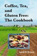 Coffee, Tea, and Gluten Free: The Cookbook