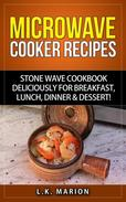 Updated Microwave Cooker Recipes: Stone Wave Cookbook deliciously for Breakfast, Lunch, Dinner & Dessert!  Microwave recipe book with Microwave Recipes for Stoneware Microwave Cookers