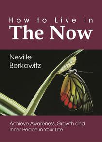 How To Live In The Now: Achieve Awareness, Growth and Inner Peace in Your Life