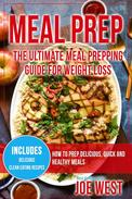 Meal Prep: The Ultimate Meal Prepping Guide For Weight Loss - How To Prep Delicious, Quick and Healthy Meals