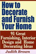 How to Decorate and Furnish Your Home: 91 Great Furnishing, Interior Design and Home Decorating Ideas