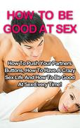 How To Be Good At Sex: How To Push Your Partners Buttons, How To Have A Crazy Sex Life And How To Be Good At Sex Every Time!