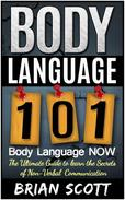 Body Language 101: Body Language Now. The Ultimate Guide to Learn the Secrets of Non-Verbal Communication