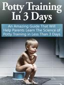 Potty Training In 3 Days: An Amazing Guide That Will Help Parents Learn The Science of Potty Training in Less Than 3 Days