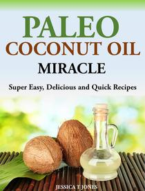 Paleo Coconut Oil Miracle Super Easy, Delicious and Quick Recipes