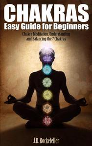 Chakras Easy Guide for Beginners: Chakra Meditation, Understanding and Balancing the 7 Chakras