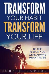 Transform Your Habit, Transform Your Life: Be the Person You Were Always Meant To Be
