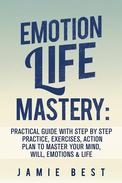 Emotion Life Mastery: Practical Guide with Step By Step Practice, Exercises, Action Plan to Master Your Mind, Will, Emotions & LIFE