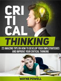 Critical Thinking: 22 Amazing Tips on How to Develop Your Own Strategies and Improve Your Critical Thinking