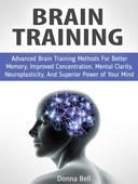 Brain Training: Advanced Brain Training Methods For Better Memory, Improved Concentration, Mental Clarity, Neuroplasticity, And Superior Power of Your Mind