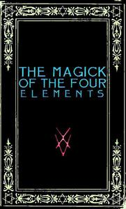 The Magick of the Four Elements: A Manual of Seven Sections