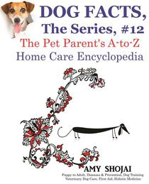 Dog Facts, The Series #12: The Pet Parent's A-to-Z Home Care Encyclopedia
