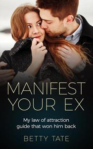 Manifest Your Ex: My Law of Attraction Guide That Won Him Back