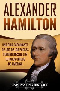 Alexander Hamilton: Una guía fascinante de uno de los padres fundadores de los Estados Unidos de América (Libro en Español/Alexander Hamilton Spanish Book Version)
