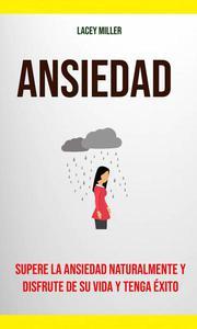Ansiedad: Supere La Ansiedad Naturalmente Y Disfrute De Su Vida Y Tenga Éxito