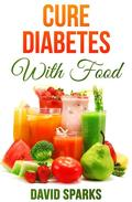 Diabetes: Cure Diabetes with Food: Eating to Prevent, Control and Reverse Diabetes