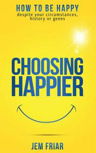 Choosing Happier - How To Be Happy Despite Your Circumstances, History Or Genes