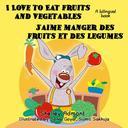 I Love to Eat Fruits and Vegetables J'aime manger des fruits et des legumes: English French Bilingual Edition
