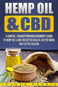 Hemp Oil & CBD : A Concise, Straightforward Beginner's Guide to Hemp Oil & CBD for Better Health, Better Mood and Faster Healing