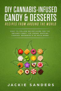 DIY Cannabis-Infused Candy & Desserts: Recipes From Around the World - Easy to Follow Recipe Guide for THC Infused Candy, Ice-Cream, Muffins, Cookies, Brownies & So Much More