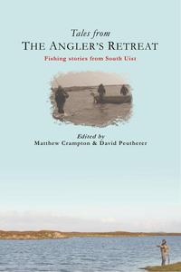 Tales from The Angler's Retreat: Fly Fishing Stories from the Scottish Island of South Uist