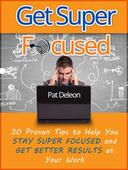 Get Super Focused: 30 Proven Tips To Help You Stay Super Focused and Get Better Results At Your Work