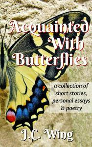 Acquainted With Butterflies - A Collection of Short Stories, Personal Essays & Poetry