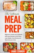 Meal Prep: The Ultimate Meal Prep Beginner's Guide and Cookbook with Fast and Easy Recipes to Eat Clean, Lose Weight, Save Money and Maximize Your Time