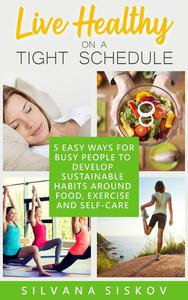 Live Healthy on a Tight Schedule: 5 Easy Ways for Busy People to Develop Sustainable Habits Around Food, Exercise and Self-Care