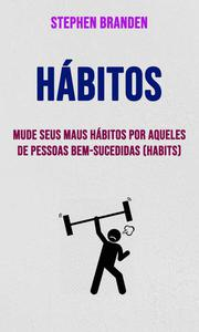 Hábitos: Mude Seus Maus Hábitos Por Aqueles De Pessoas Bem-sucedidas (Habits)
