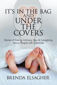 It's in the Bag and Under the Covers: Stories of Dating, Intimacy, Sex, & Caregiving About People with Ostomies